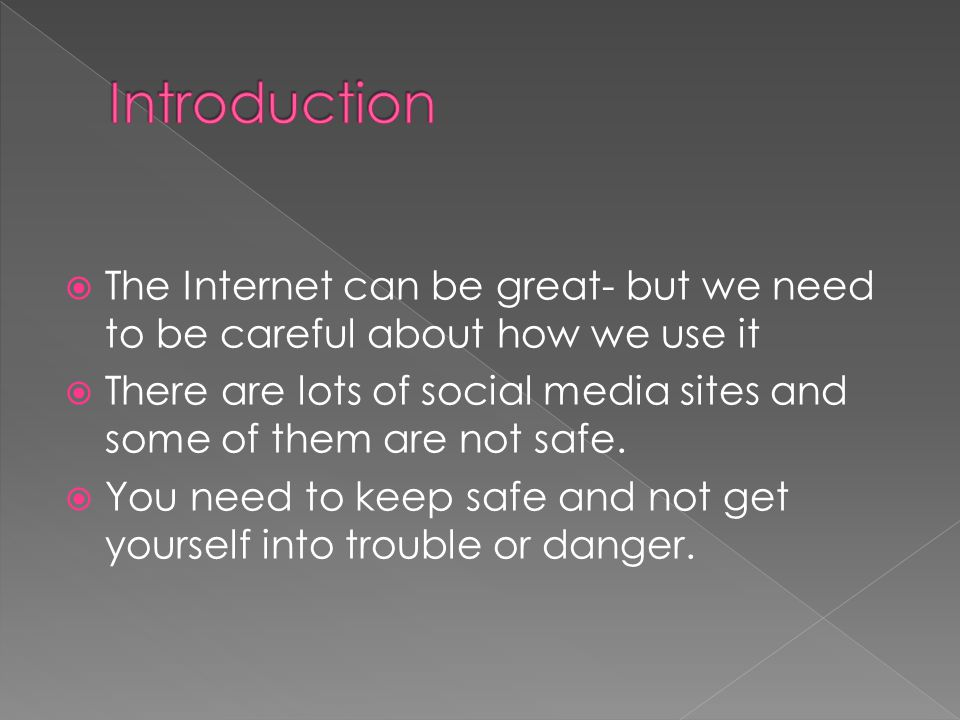  The Internet can be great- but we need to be careful about how we use it  There are lots of social media sites and some of them are not safe.