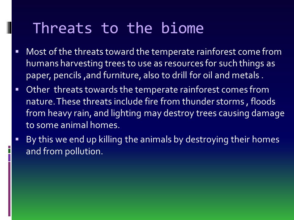 Threats to the biome  Most of the threats toward the temperate rainforest come from humans harvesting trees to use as resources for such things as pa