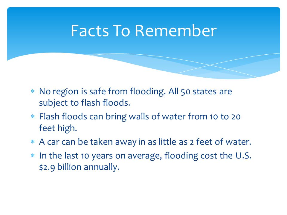  No region is safe from flooding. All 50 states are subject to flash floods.