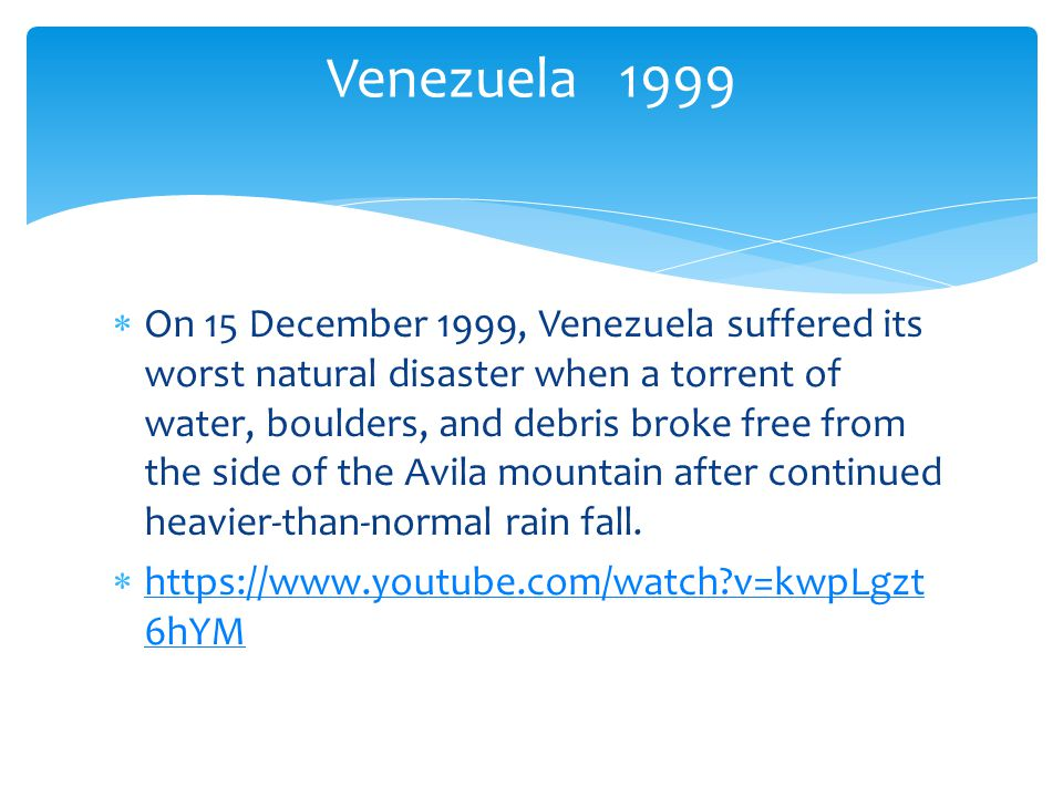 On 15 December 1999, Venezuela suffered its worst natural disaster when a torrent of water, boulders, and debris broke free from the side of the Avila mountain after continued heavier-than-normal rain fall.