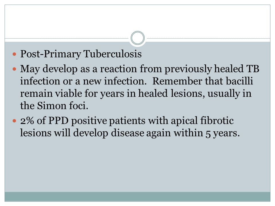 Post-Primary Tuberculosis May develop as a reaction from previously healed TB infection or a new infection.