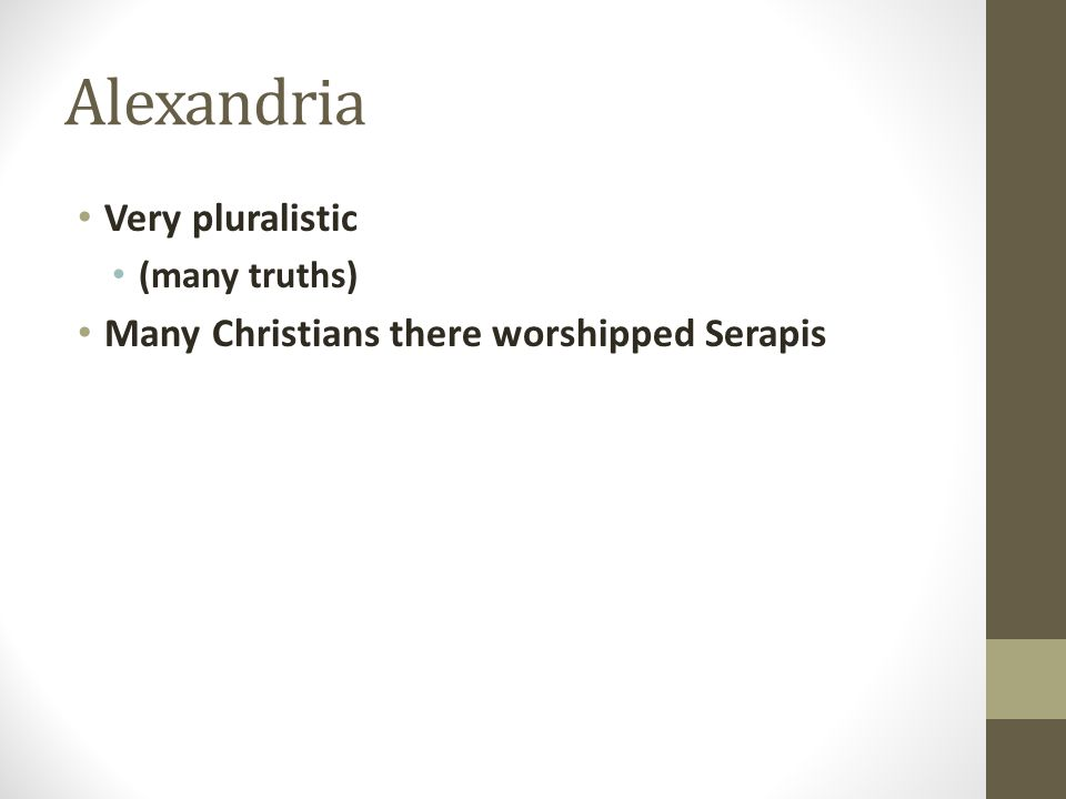 Alexandria Very pluralistic (many truths) Many Christians there worshipped Serapis
