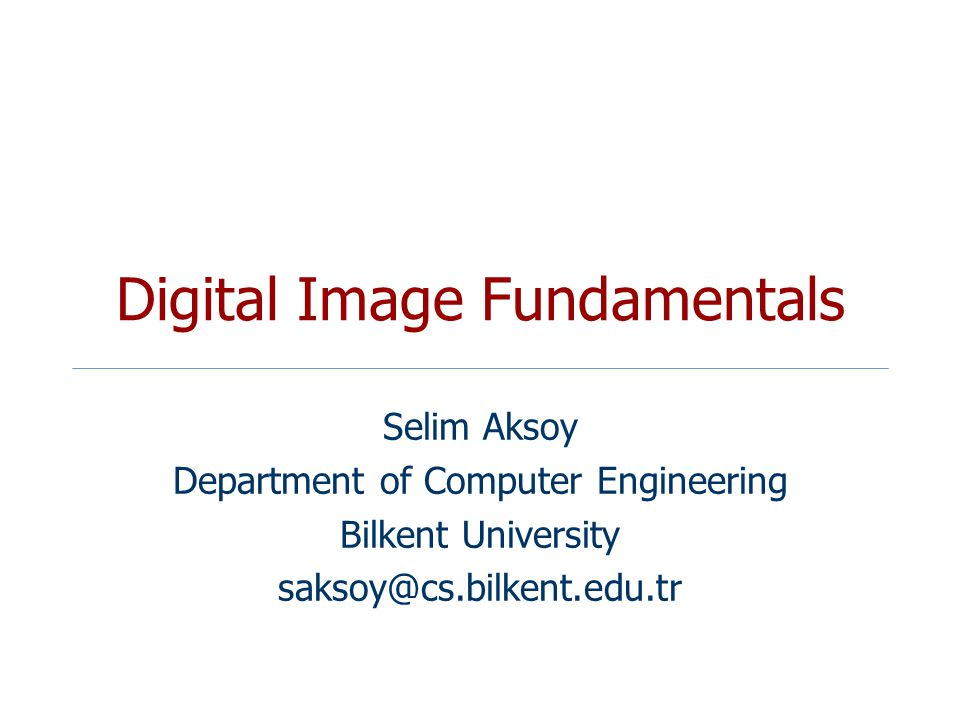 Digital Image Fundamentals Selim Aksoy Department of Computer Engineering Bilkent University saksoy@cs.bilkent.edu.tr