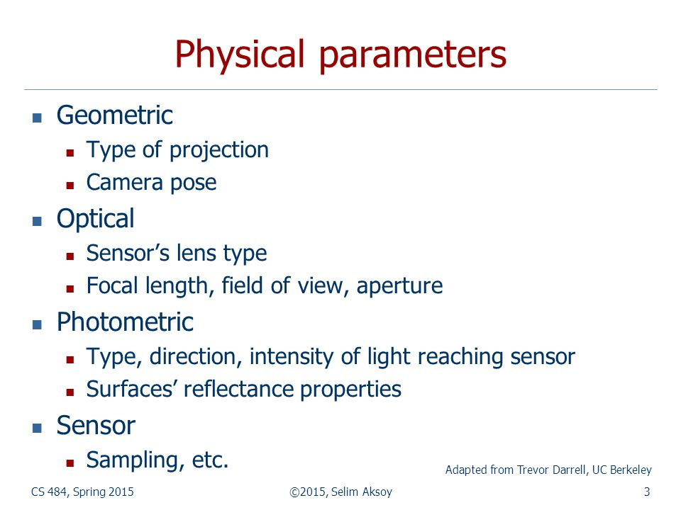 Physical parameters Geometric Type of projection Camera pose Optical Sensor's lens type Focal length, field of view, aperture Photometric Type, direction, intensity of light reaching sensor Surfaces' reflectance properties Sensor Sampling, etc.