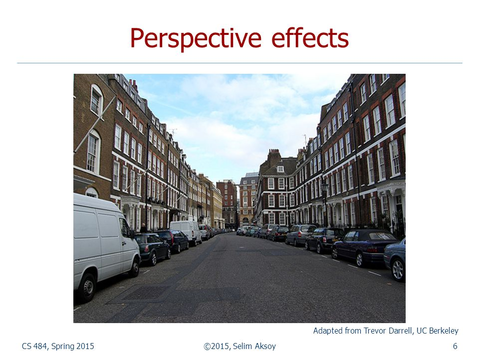 Perspective effects CS 484, Spring 2015©2015, Selim Aksoy6 Adapted from Trevor Darrell, UC Berkeley