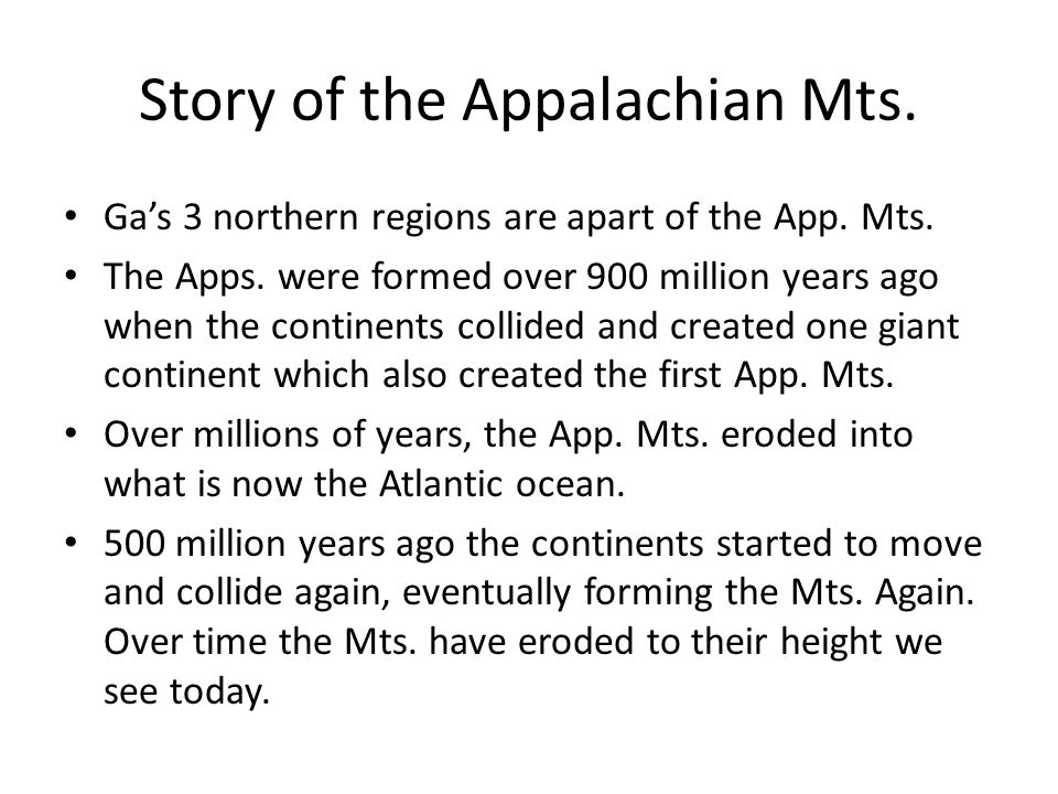 Story of the Appalachian Mts. Ga's 3 northern regions are apart of the App. Mts. The Apps. were formed over 900 million years ago when the continents