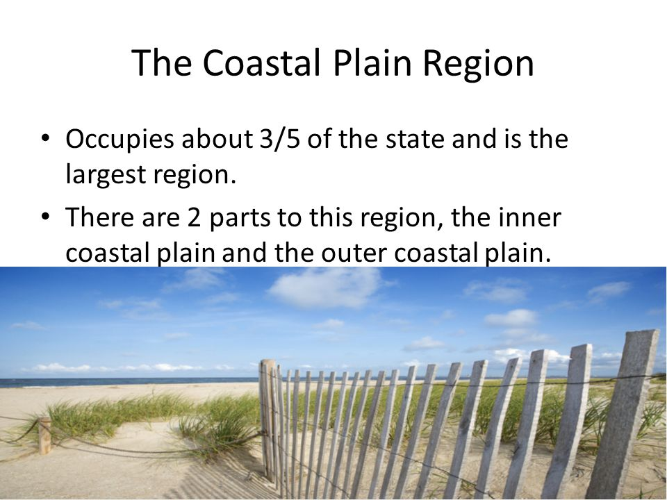The Coastal Plain Region Occupies about 3/5 of the state and is the largest region. There are 2 parts to this region, the inner coastal plain and the