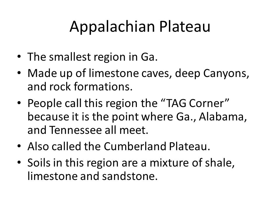 """Appalachian Plateau The smallest region in Ga. Made up of limestone caves, deep Canyons, and rock formations. People call this region the """"TAG Corner"""""""