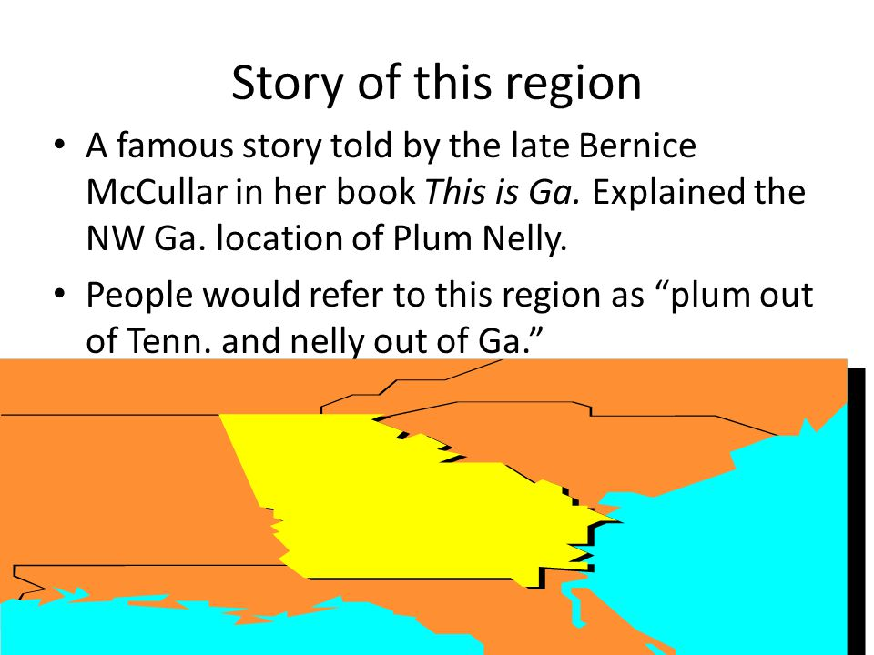 Story of this region A famous story told by the late Bernice McCullar in her book This is Ga. Explained the NW Ga. location of Plum Nelly. People woul