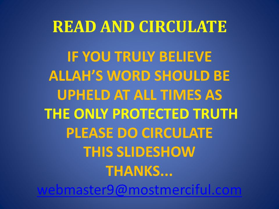 READ AND CIRCULATE IF YOU TRULY BELIEVE ALLAH'S WORD SHOULD BE UPHELD AT ALL TIMES AS THE ONLY PROTECTED TRUTH PLEASE DO CIRCULATE THIS SLIDESHOW THANKS...