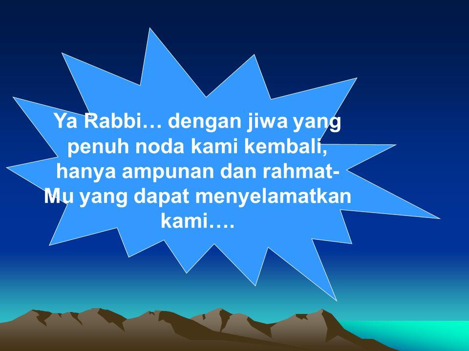 Ya Rabbi… dengan jiwa yang penuh noda kami kembali, hanya ampunan dan rahmat- Mu yang dapat menyelamatkan kami….