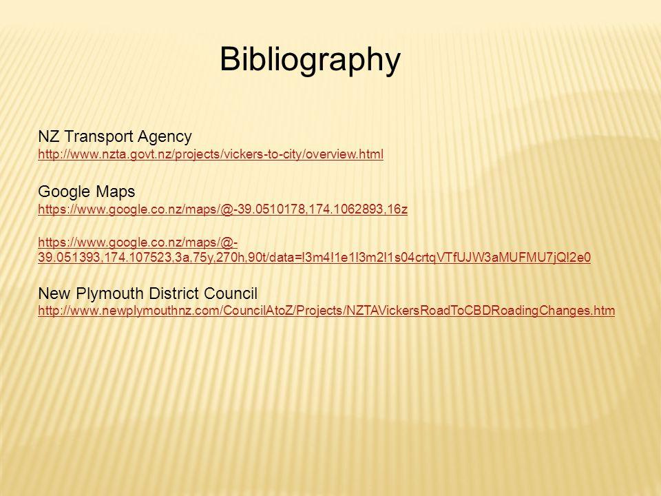 Bibliography NZ Transport Agency http://www.nzta.govt.nz/projects/vickers-to-city/overview.html Google Maps https://www.google.co.nz/maps/@-39.0510178