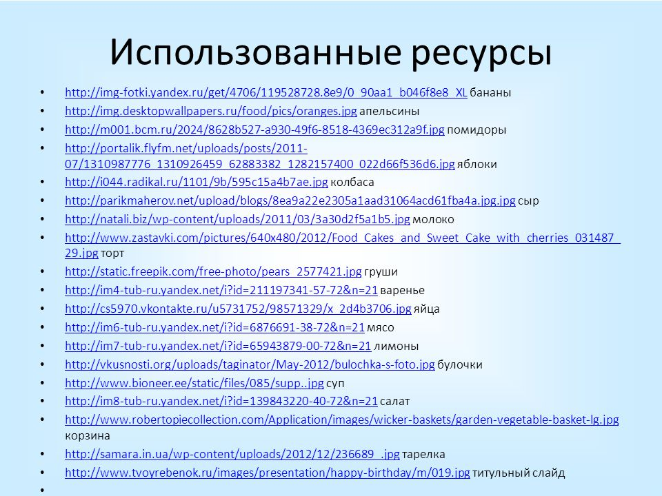 Использованные ресурсы http://img-fotki.yandex.ru/get/4706/119528728.8e9/0_90aa1_b046f8e8_XL бананы http://img-fotki.yandex.ru/get/4706/119528728.8e9/0_90aa1_b046f8e8_XL http://img.desktopwallpapers.ru/food/pics/oranges.jpg апельсины http://img.desktopwallpapers.ru/food/pics/oranges.jpg http://m001.bcm.ru/2024/8628b527-a930-49f6-8518-4369ec312a9f.jpg помидоры http://m001.bcm.ru/2024/8628b527-a930-49f6-8518-4369ec312a9f.jpg http://portalik.flyfm.net/uploads/posts/2011- 07/1310987776_1310926459_62883382_1282157400_022d66f536d6.jpg яблоки http://portalik.flyfm.net/uploads/posts/2011- 07/1310987776_1310926459_62883382_1282157400_022d66f536d6.jpg http://i044.radikal.ru/1101/9b/595c15a4b7ae.jpg колбаса http://i044.radikal.ru/1101/9b/595c15a4b7ae.jpg http://parikmaherov.net/upload/blogs/8ea9a22e2305a1aad31064acd61fba4a.jpg.jpg сыр http://parikmaherov.net/upload/blogs/8ea9a22e2305a1aad31064acd61fba4a.jpg.jpg http://natali.biz/wp-content/uploads/2011/03/3a30d2f5a1b5.jpg молоко http://natali.biz/wp-content/uploads/2011/03/3a30d2f5a1b5.jpg http://www.zastavki.com/pictures/640x480/2012/Food_Cakes_and_Sweet_Cake_with_cherries_031487_ 29.jpg торт http://www.zastavki.com/pictures/640x480/2012/Food_Cakes_and_Sweet_Cake_with_cherries_031487_ 29.jpg http://static.freepik.com/free-photo/pears_2577421.jpg груши http://static.freepik.com/free-photo/pears_2577421.jpg http://im4-tub-ru.yandex.net/i id=211197341-57-72&n=21 варенье http://im4-tub-ru.yandex.net/i id=211197341-57-72&n=21 http://cs5970.vkontakte.ru/u5731752/98571329/x_2d4b3706.jpg яйца http://cs5970.vkontakte.ru/u5731752/98571329/x_2d4b3706.jpg http://im6-tub-ru.yandex.net/i id=6876691-38-72&n=21 мясо http://im6-tub-ru.yandex.net/i id=6876691-38-72&n=21 http://im7-tub-ru.yandex.net/i id=65943879-00-72&n=21 лимоны http://im7-tub-ru.yandex.net/i id=65943879-00-72&n=21 http://vkusnosti.org/uploads/taginator/May-2012/bulochka-s-foto.jpg булочки http://vkusnosti.org/uploads/taginator/May-2012/bulochka-s-foto.jpg http://www.bioneer.ee/static/files/085/supp..jpg суп http://www.bioneer.ee/static/files/085/supp..jpg http://im8-tub-ru.yandex.net/i id=139843220-40-72&n=21 салат http://im8-tub-ru.yandex.net/i id=139843220-40-72&n=21 http://www.robertopiecollection.com/Application/images/wicker-baskets/garden-vegetable-basket-lg.jpg корзина http://www.robertopiecollection.com/Application/images/wicker-baskets/garden-vegetable-basket-lg.jpg http://samara.in.ua/wp-content/uploads/2012/12/236689_.jpg тарелка http://samara.in.ua/wp-content/uploads/2012/12/236689_.jpg http://www.tvoyrebenok.ru/images/presentation/happy-birthday/m/019.jpg титульный слайд http://www.tvoyrebenok.ru/images/presentation/happy-birthday/m/019.jpg