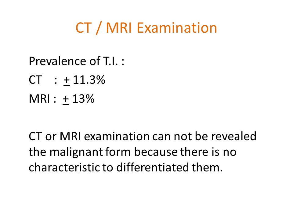 CT / MRI Examination Prevalence of T.I. : CT : + 11.3% MRI : + 13% CT or MRI examination can not be revealed the malignant form because there is no ch