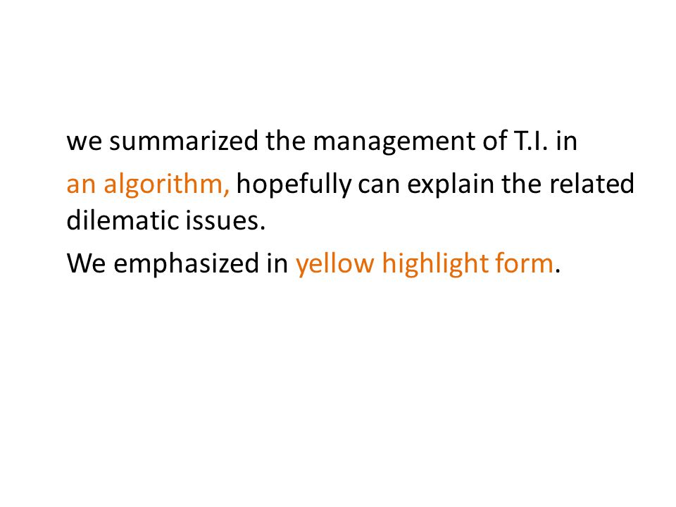 we summarized the management of T.I. in an algorithm, hopefully can explain the related dilematic issues. We emphasized in yellow highlight form.