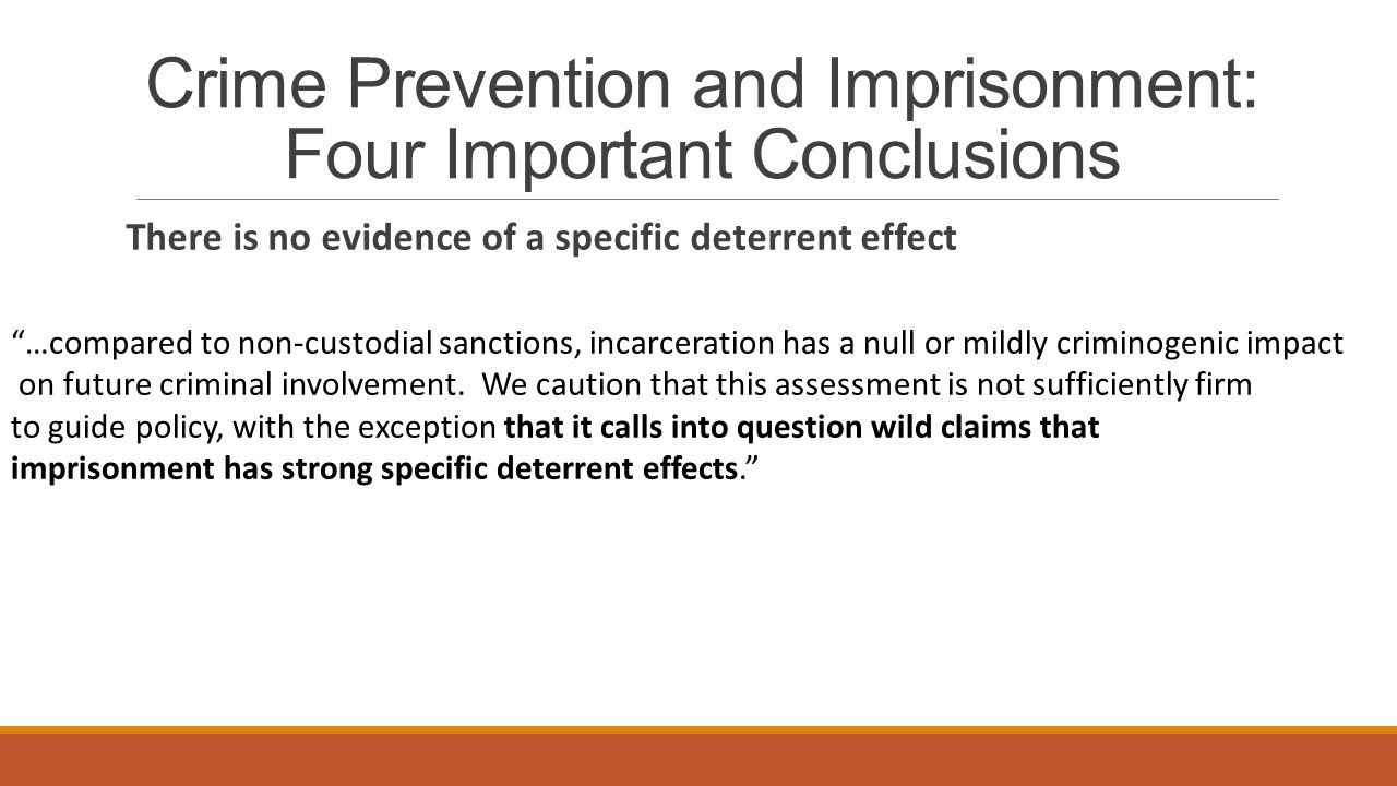 Crime Prevention and Imprisonment: Four Important Conclusions There is no evidence of a specific deterrent effect …compared to non-custodial sanctions, incarceration has a null or mildly criminogenic impact on future criminal involvement.
