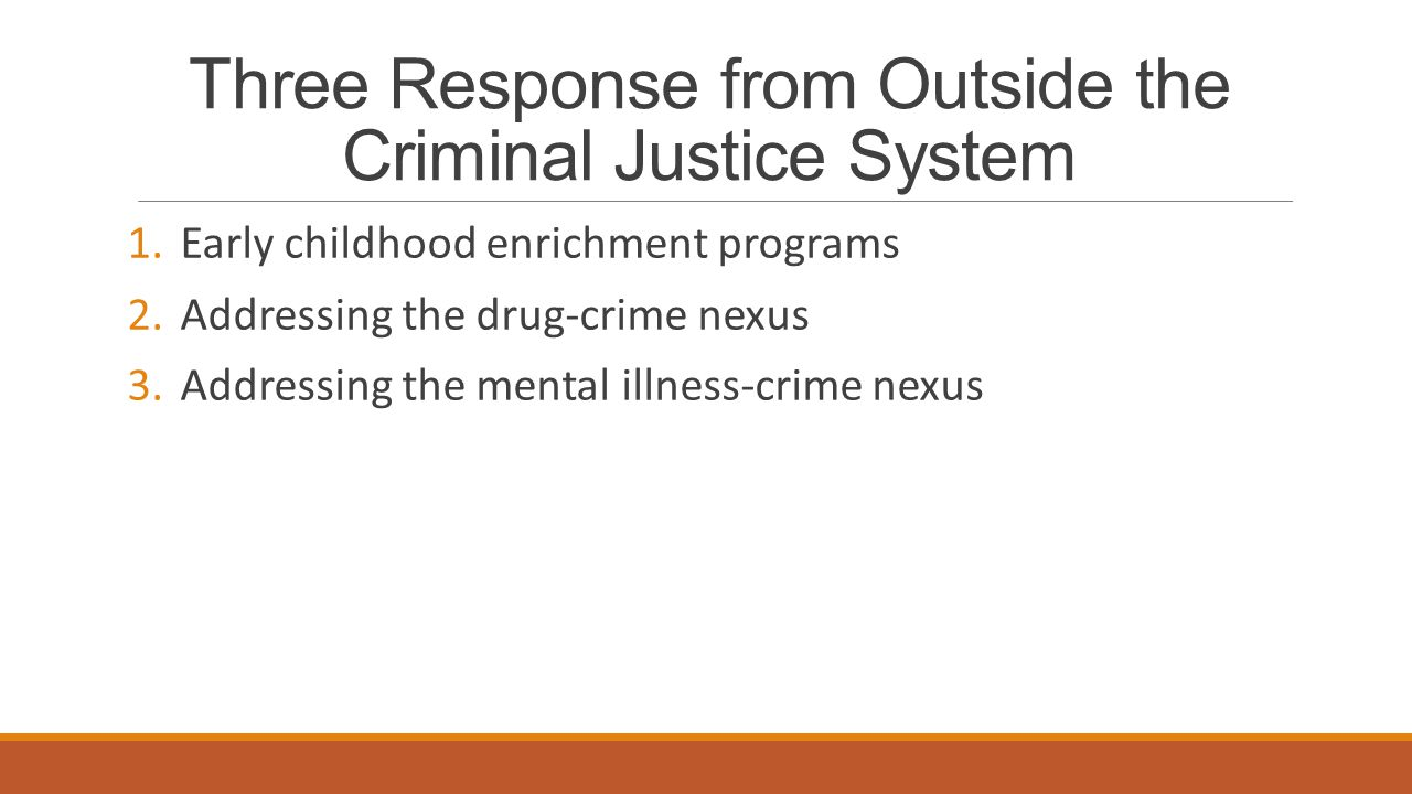 Three Response from Outside the Criminal Justice System 1.Early childhood enrichment programs 2.Addressing the drug-crime nexus 3.Addressing the mental illness-crime nexus