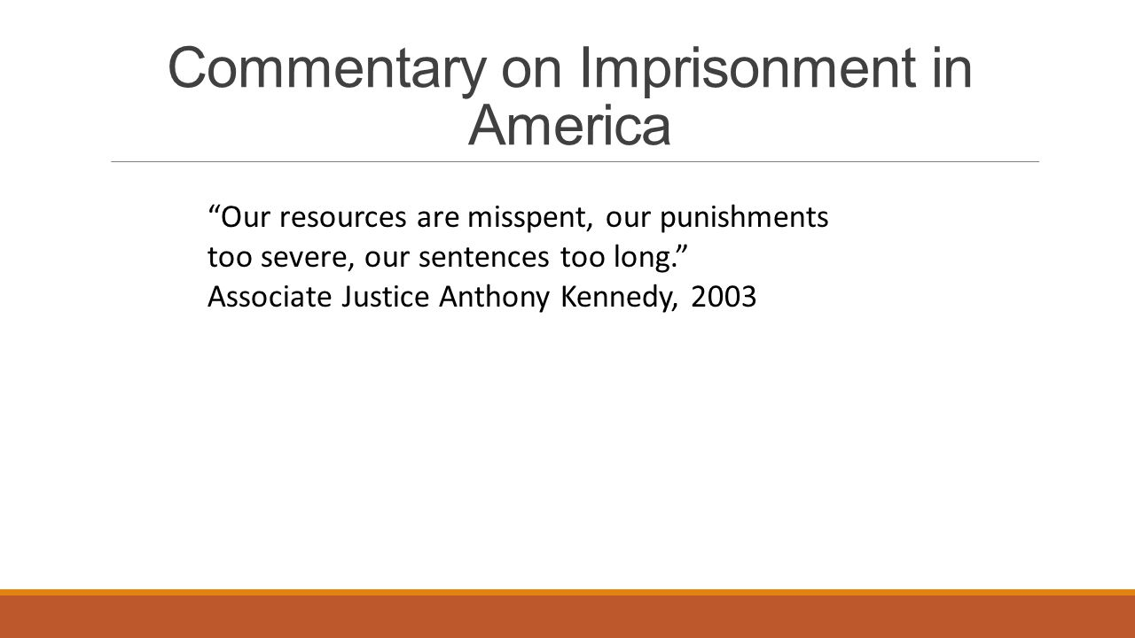 Commentary on Imprisonment in America Our resources are misspent, our punishments too severe, our sentences too long. Associate Justice Anthony Kennedy, 2003
