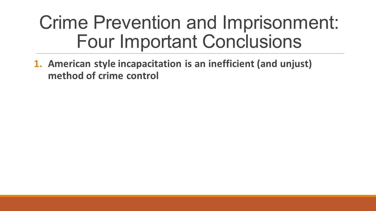 Crime Prevention and Imprisonment: Four Important Conclusions 1.American style incapacitation is an inefficient (and unjust) method of crime control