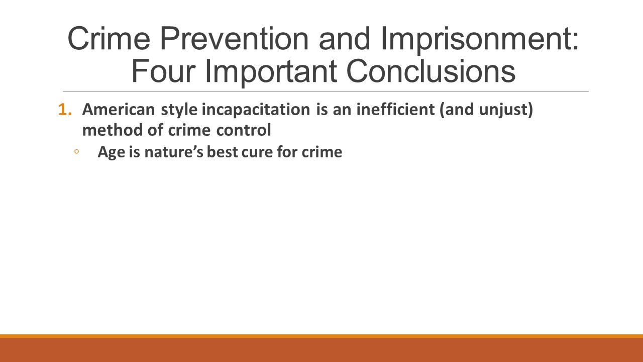 Crime Prevention and Imprisonment: Four Important Conclusions 1.American style incapacitation is an inefficient (and unjust) method of crime control ◦Age is nature's best cure for crime