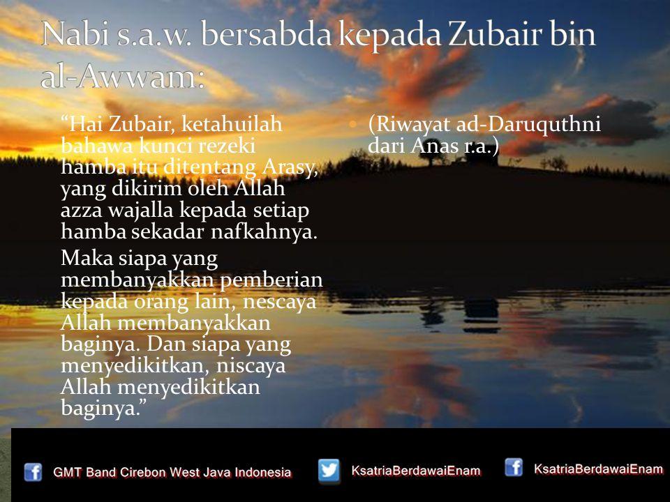 Hai Zubair, ketahuilah bahawa kunci rezeki hamba itu ditentang Arasy, yang dikirim oleh Allah azza wajalla kepada setiap hamba sekadar nafkahnya.