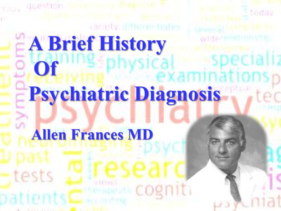 A Brief History Of Of Psychiatric Diagnosis Allen Frances MD Allen Frances MD A Brief History Of Of Psychiatric Diagnosis Allen Frances MD Allen Franc