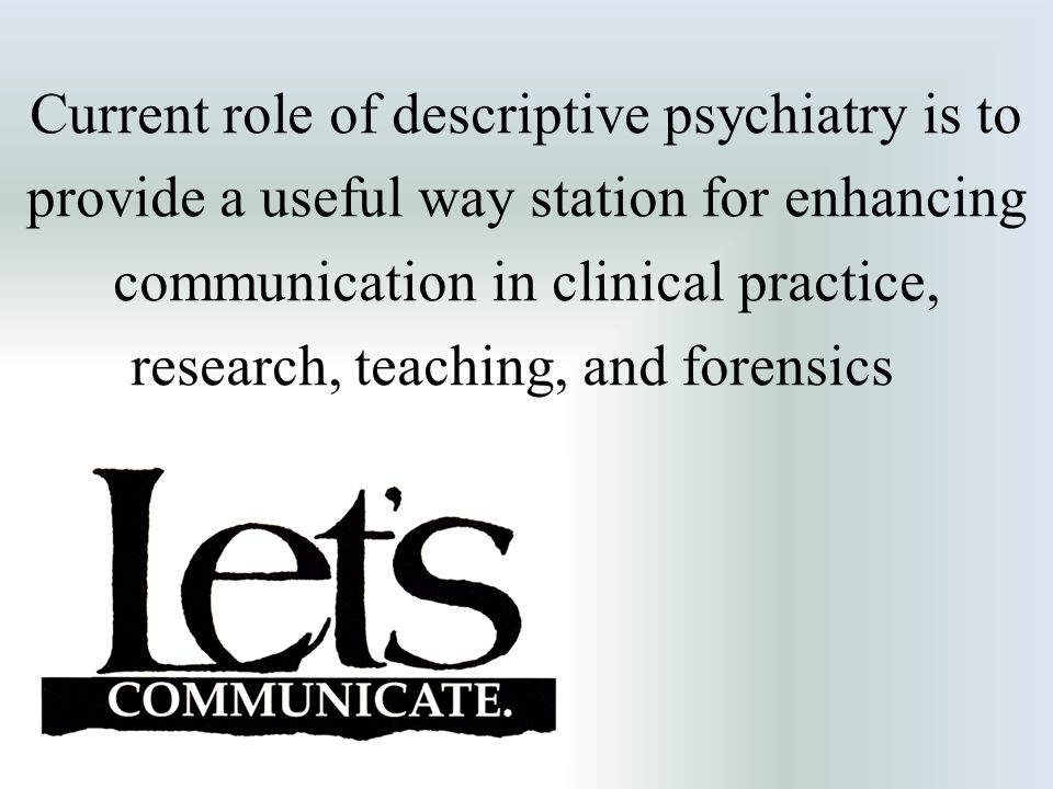 Current role of descriptive psychiatry is to provide a useful way station for enhancing communication in clinical practice, research, teaching, and fo
