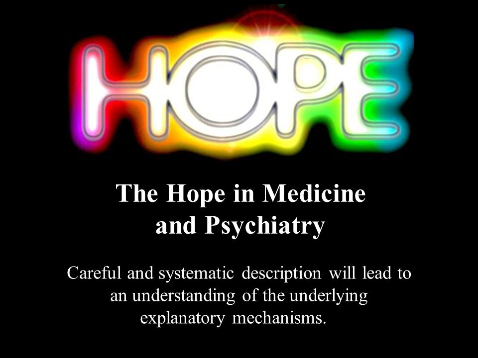 Careful and systematic description will lead to an understanding of the underlying explanatory mechanisms. The Hope in Medicine and Psychiatry