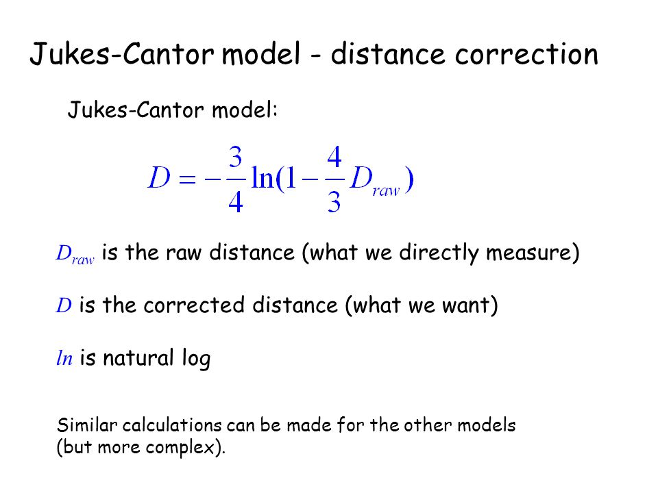 Jukes-Cantor model - distance correction Jukes-Cantor model: D raw is the raw distance (what we directly measure) D is the corrected distance (what we want) ln is natural log Similar calculations can be made for the other models (but more complex).