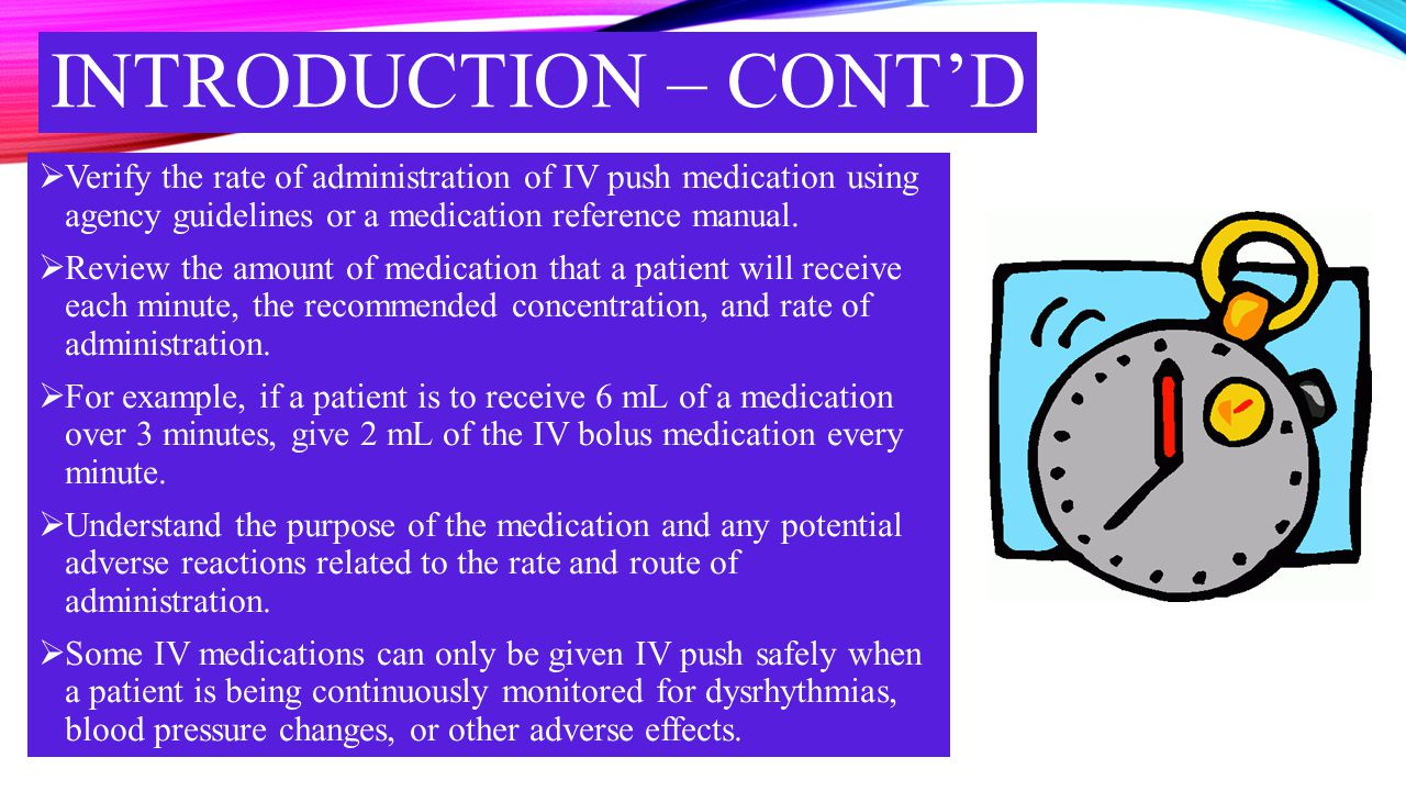 INTRODUCTION – CONT'D  Verify the rate of administration of IV push medication using agency guidelines or a medication reference manual.  Review the