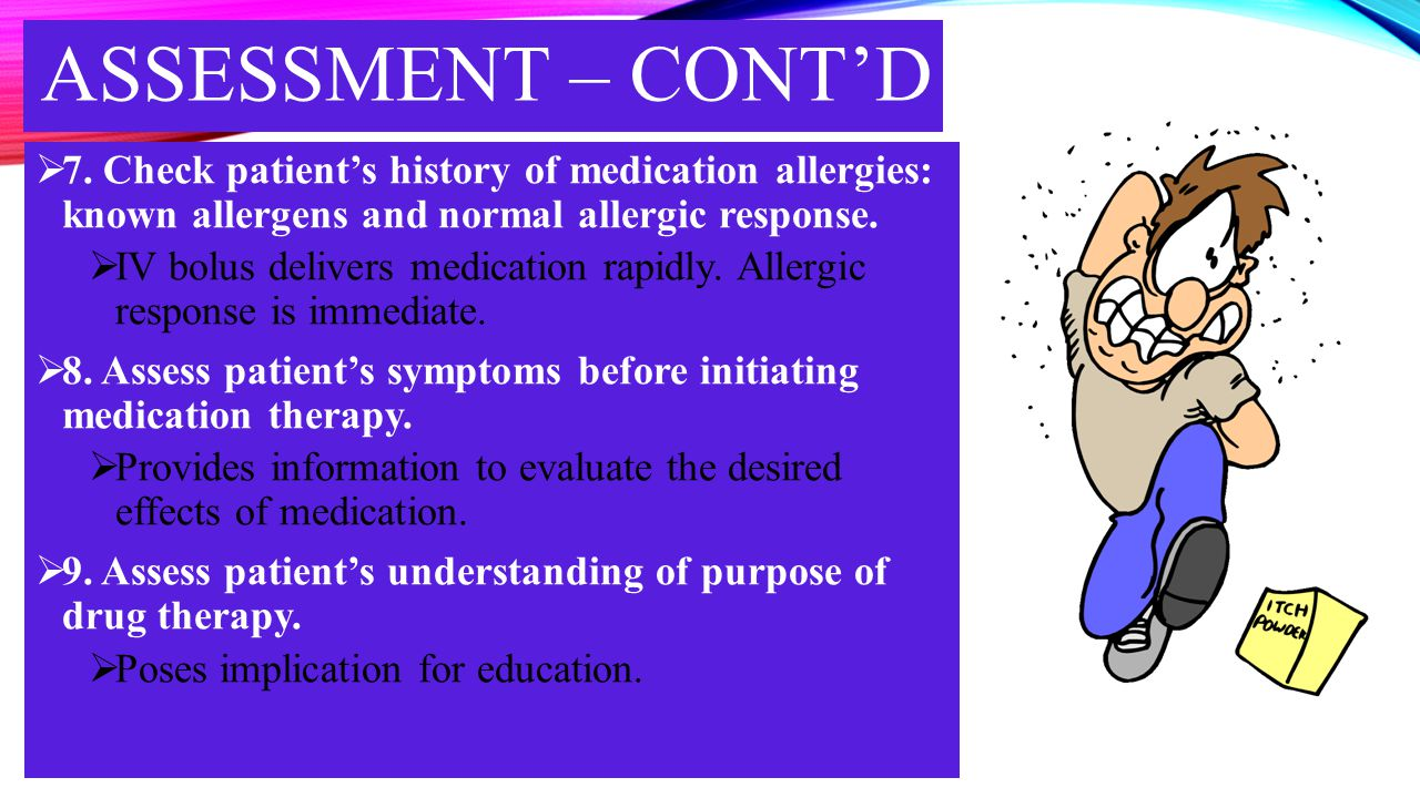 ASSESSMENT – CONT'D  7. Check patient's history of medication allergies: known allergens and normal allergic response.  IV bolus delivers medication