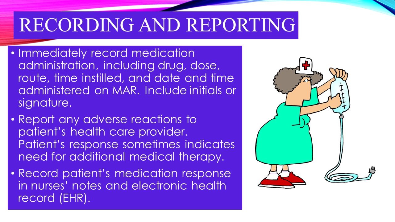 RECORDING AND REPORTING Immediately record medication administration, including drug, dose, route, time instilled, and date and time administered on M