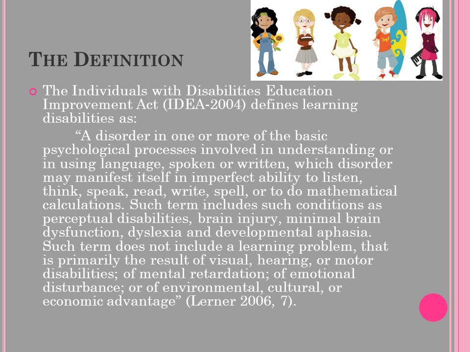 "T HE D EFINITION The Individuals with Disabilities Education Improvement Act (IDEA-2004) defines learning disabilities as: ""A disorder in one or more"