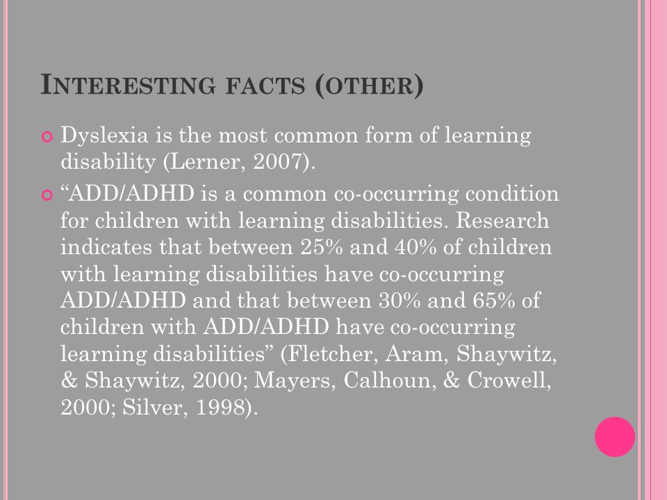 "I NTERESTING FACTS ( OTHER ) Dyslexia is the most common form of learning disability (Lerner, 2007). ""ADD/ADHD is a common co-occurring condition for"