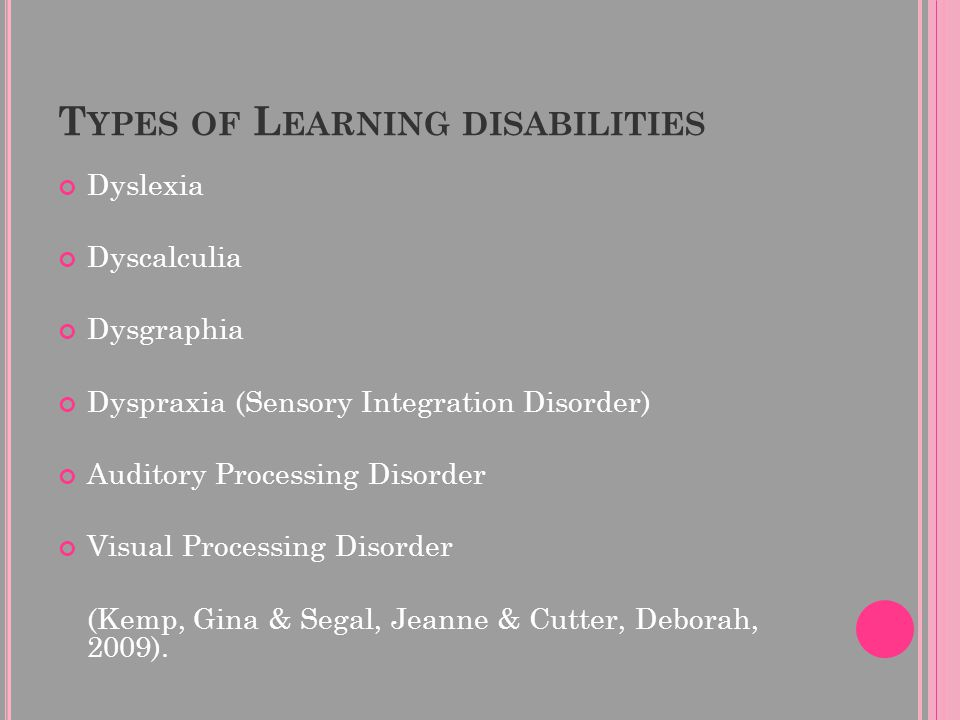 T YPES OF L EARNING DISABILITIES Dyslexia Dyscalculia Dysgraphia Dyspraxia (Sensory Integration Disorder) Auditory Processing Disorder Visual Processing Disorder (Kemp, Gina & Segal, Jeanne & Cutter, Deborah, 2009).