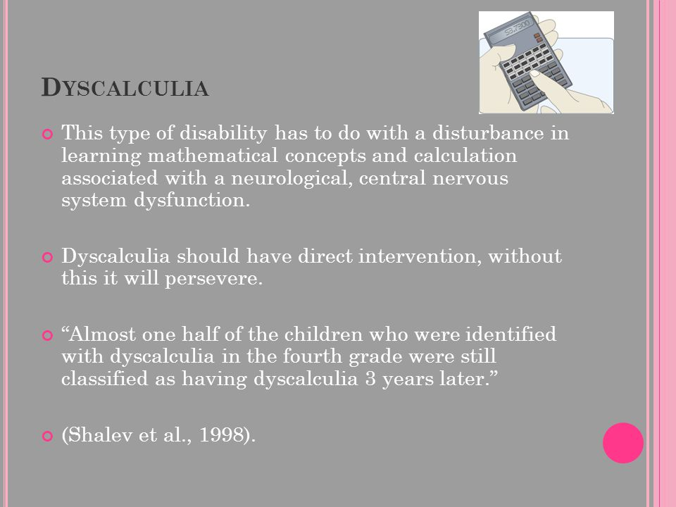 . D YSCALCULIA This type of disability has to do with a disturbance in learning mathematical concepts and calculation associated with a neurological,