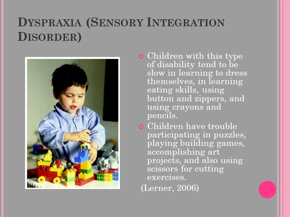 D YSPRAXIA (S ENSORY I NTEGRATION D ISORDER ) Children with this type of disability tend to be slow in learning to dress themselves, in learning eatin