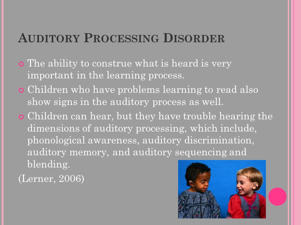 A UDITORY P ROCESSING D ISORDER The ability to construe what is heard is very important in the learning process.