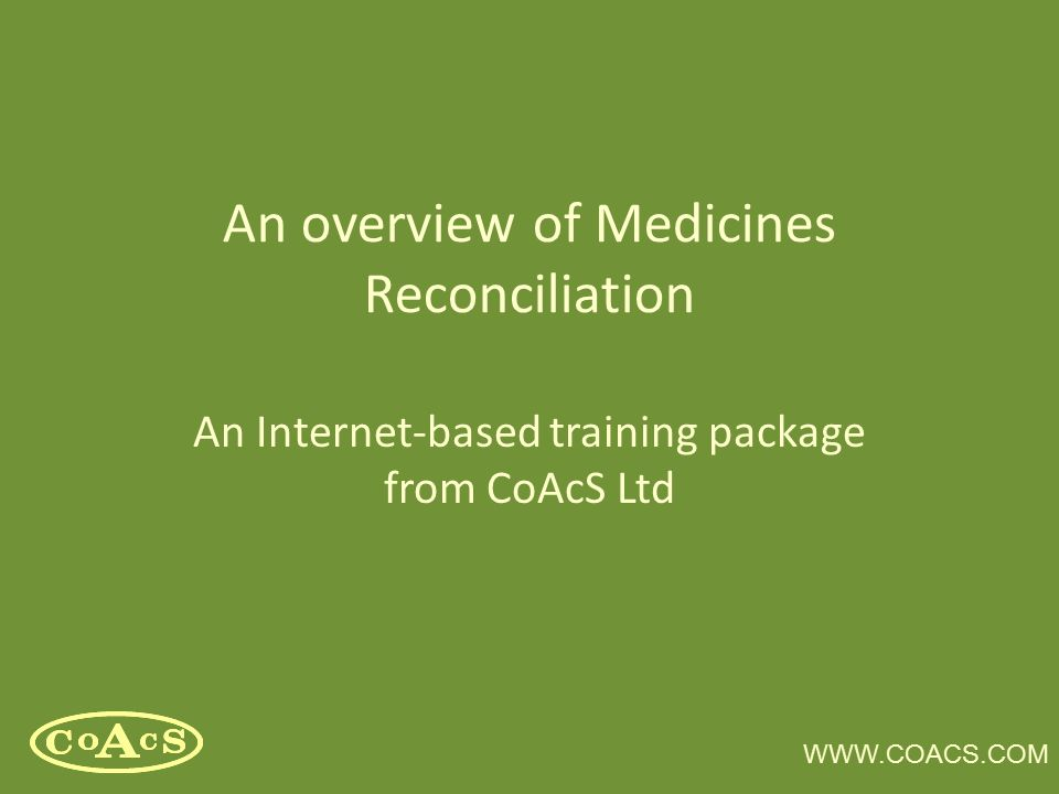 WWW.COACS.COM An overview of Medicines Reconciliation An Internet-based training package from CoAcS Ltd