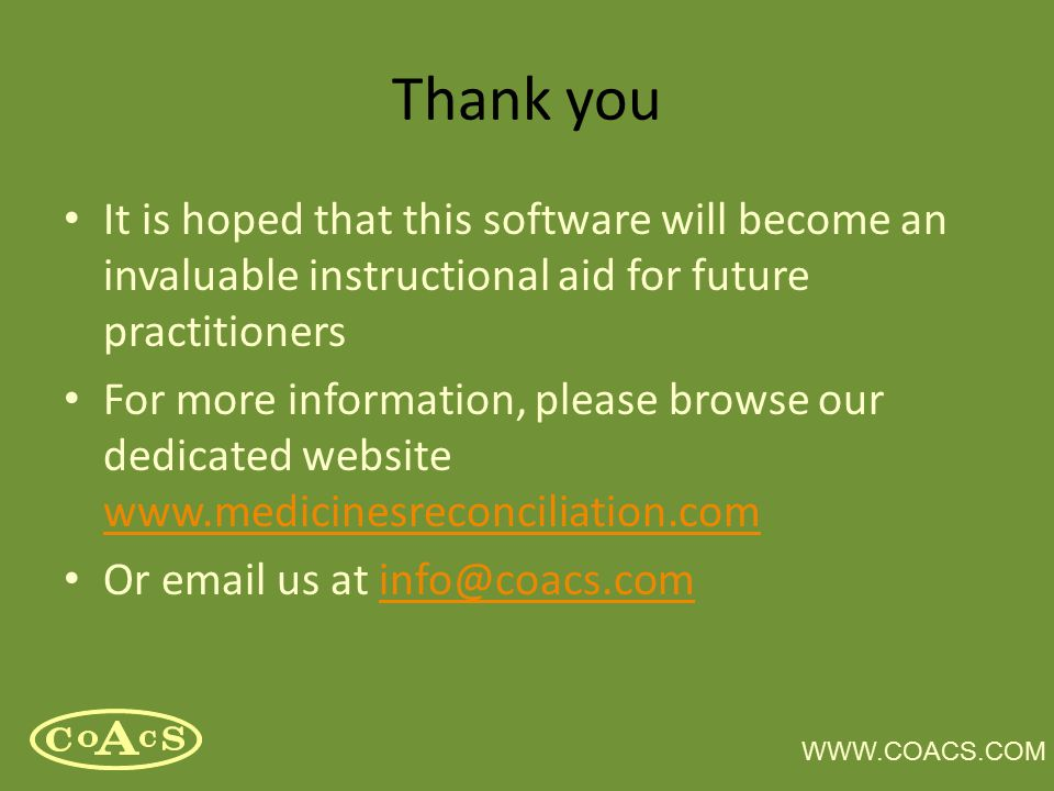 WWW.COACS.COM Thank you It is hoped that this software will become an invaluable instructional aid for future practitioners For more information, plea