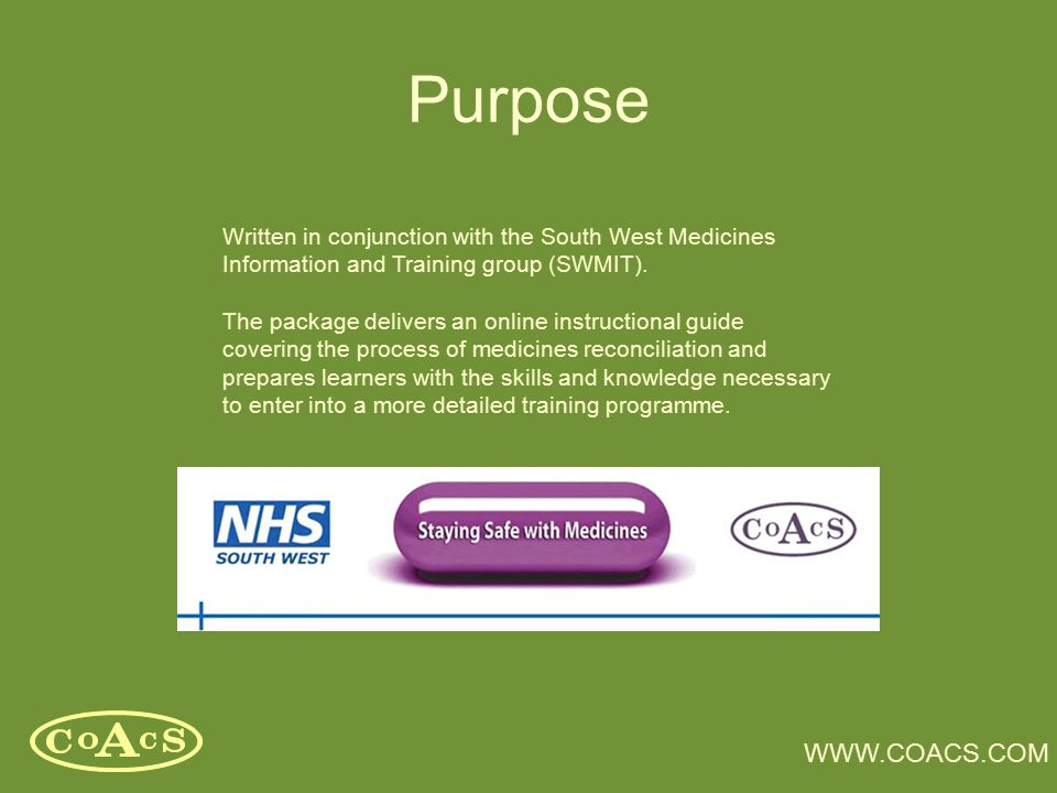 WWW.COACS.COM Purpose Written in conjunction with the South West Medicines Information and Training group (SWMIT). The package delivers an online inst