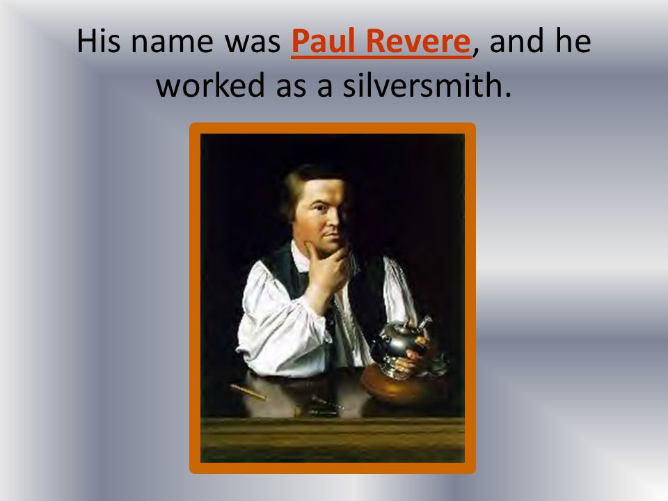 His name was Paul Revere, and he worked as a silversmith.