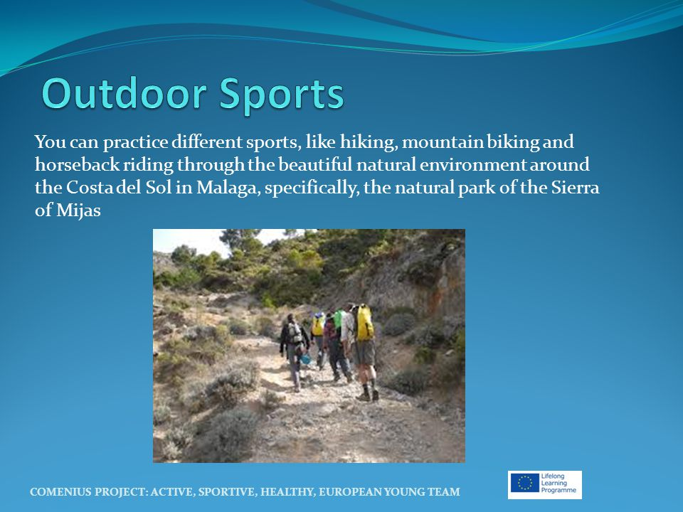 You can practice different sports, like hiking, mountain biking and horseback riding through the beautiful natural environment around the Costa del Sol in Malaga, specifically, the natural park of the Sierra of Mijas COMENIUS PROJECT: ACTIVE, SPORTIVE, HEALTHY, EUROPEAN YOUNG TEAM