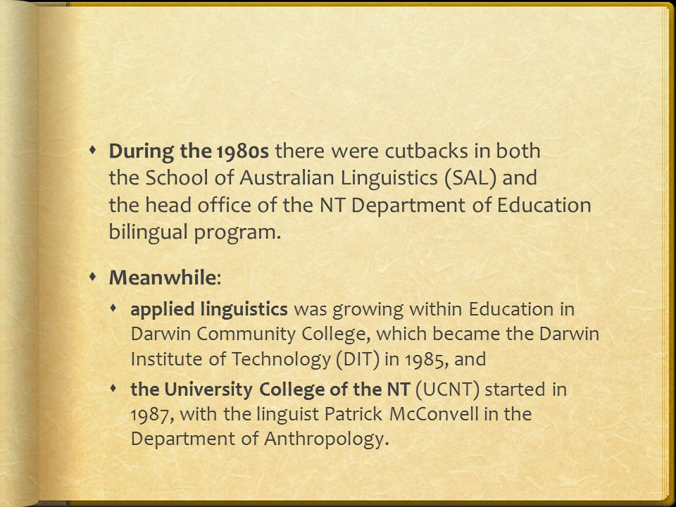  During the 1980s there were cutbacks in both the School of Australian Linguistics (SAL) and the head office of the NT Department of Education bilingual program.
