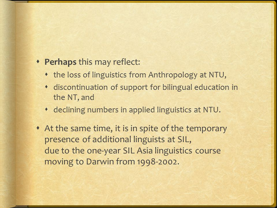  Perhaps this may reflect:  the loss of linguistics from Anthropology at NTU,  discontinuation of support for bilingual education in the NT, and  declining numbers in applied linguistics at NTU.