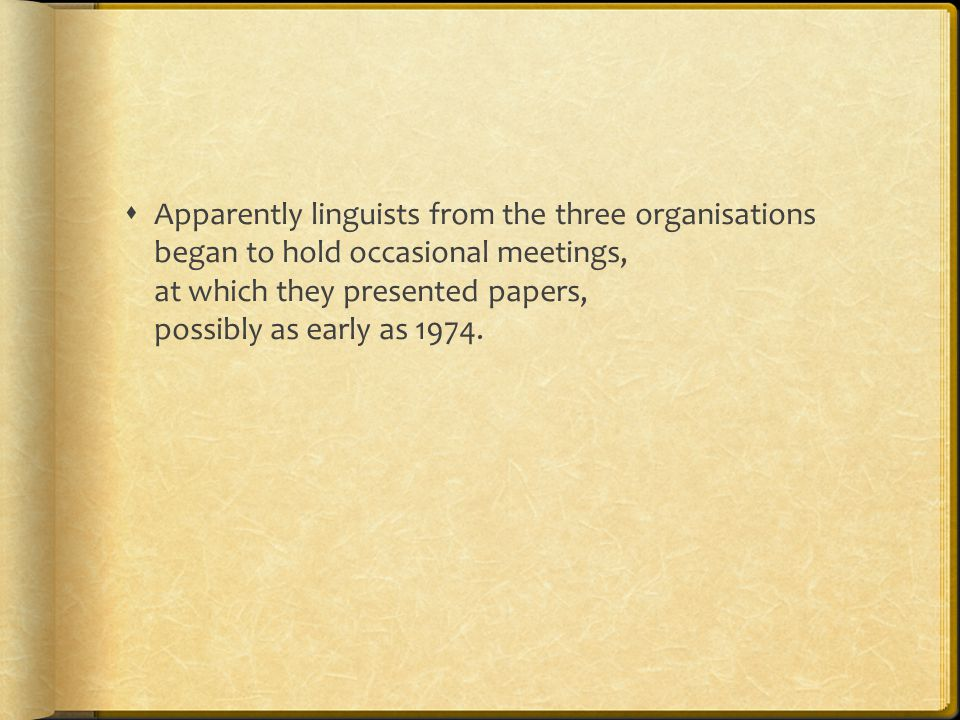  Apparently linguists from the three organisations began to hold occasional meetings, at which they presented papers, possibly as early as 1974.