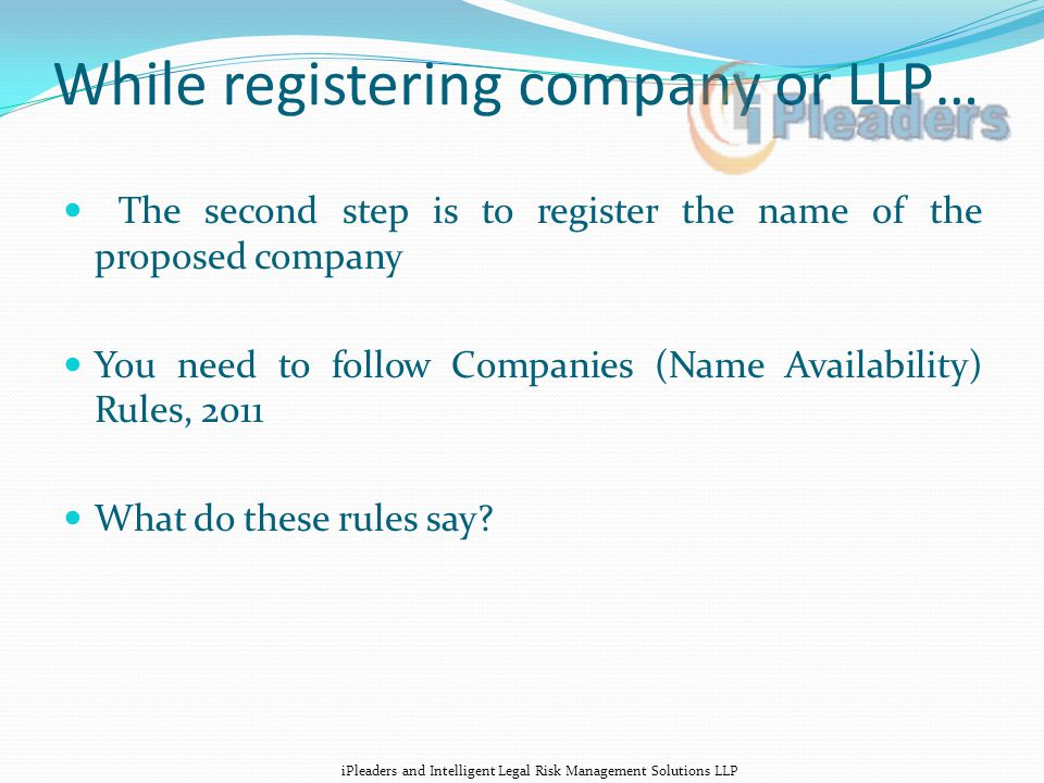 While registering company or LLP… The second step is to register the name of the proposed company You need to follow Companies (Name Availability) Rules, 2011 What do these rules say.