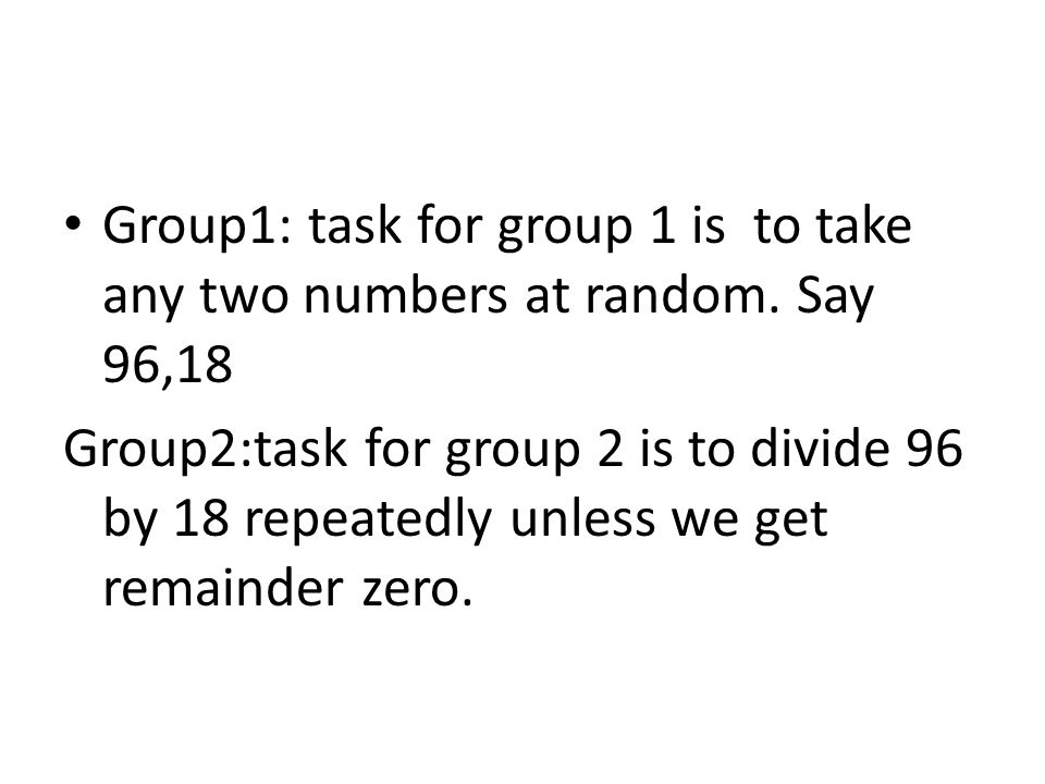 Group1: task for group 1 is to take any two numbers at random. Say 96,18 Group2:task for group 2 is to divide 96 by 18 repeatedly unless we get remain
