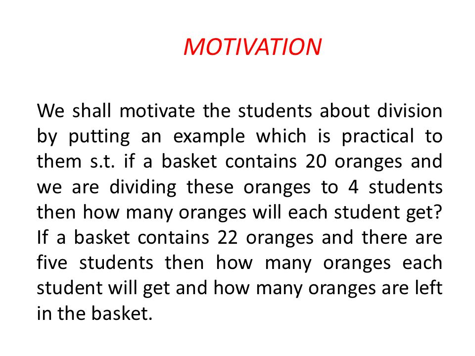 MOTIVATION We shall motivate the students about division by putting an example which is practical to them s.t. if a basket contains 20 oranges and we