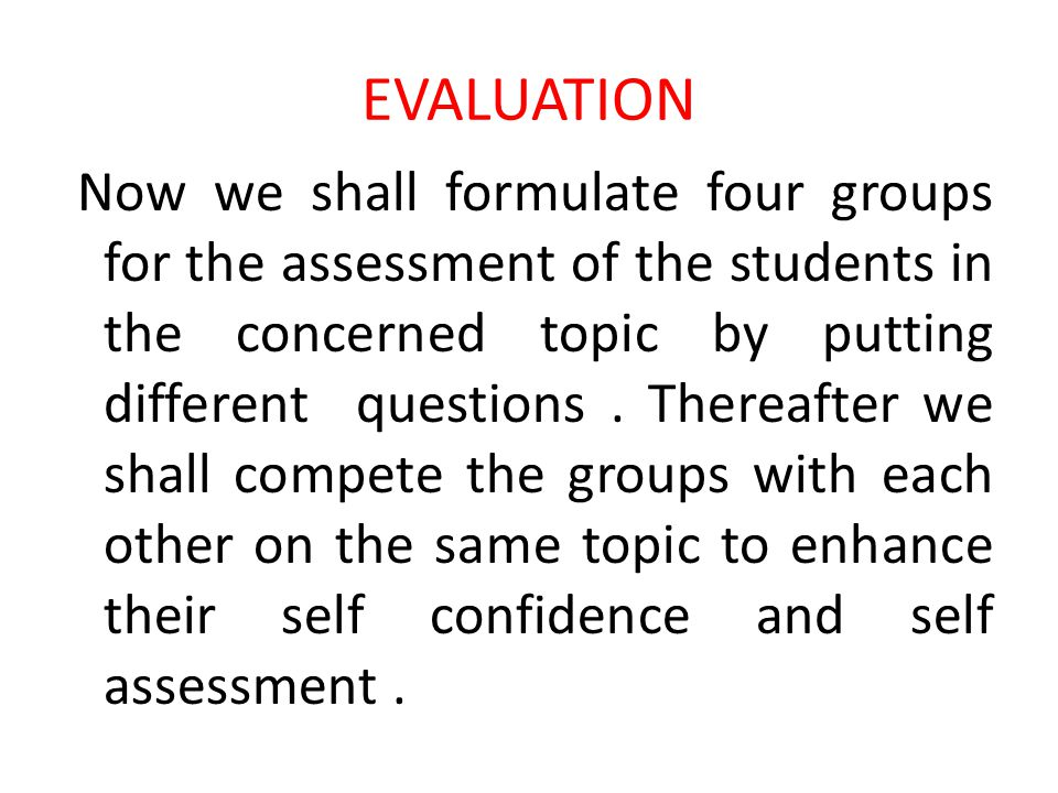 EVALUATION Now we shall formulate four groups for the assessment of the students in the concerned topic by putting different questions. Thereafter we